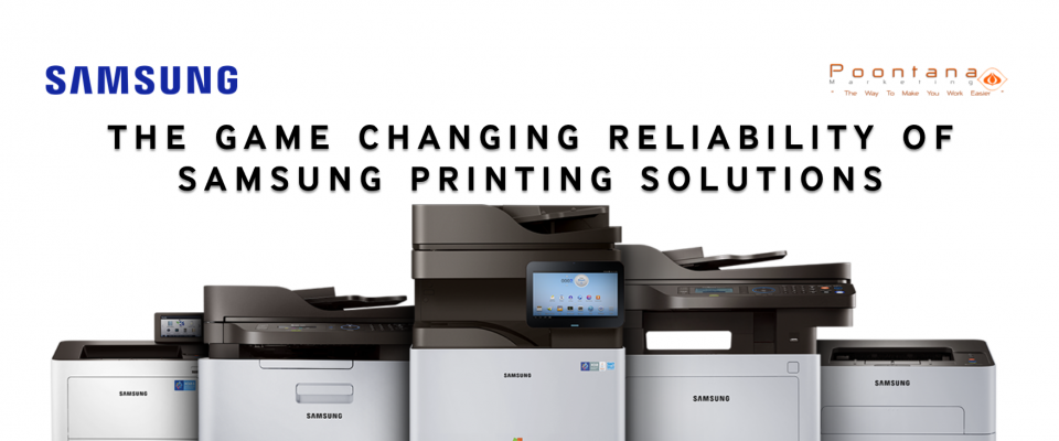 THE GAME CHANGING RELIABILITY OF SAMSUNG PRINTING SOLUTIONS
